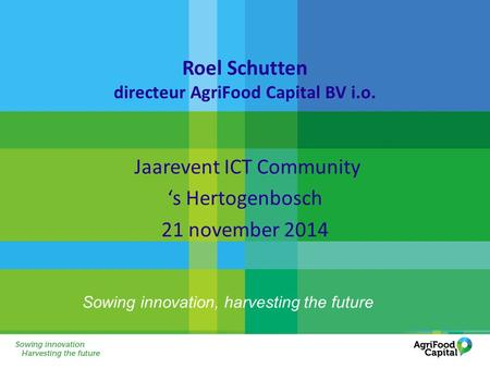 Sowing innovation, harvesting the future Roel Schutten directeur AgriFood Capital BV i.o. Jaarevent ICT Community 's Hertogenbosch 21 november 2014.
