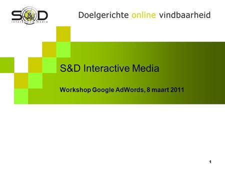 S&D Interactive Media Workshop Google AdWords, 8 maart 2011 1.