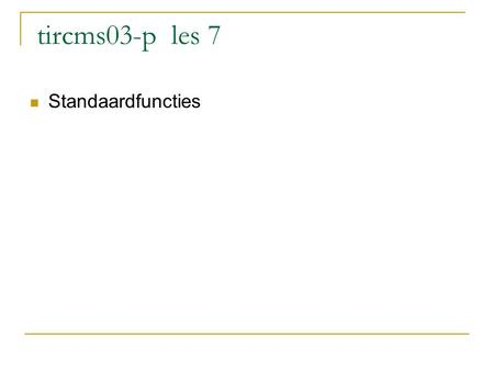 Tircms03-p les 7 Standaardfuncties. In header opnemen bijv: using namespace std // C++ // oude C.