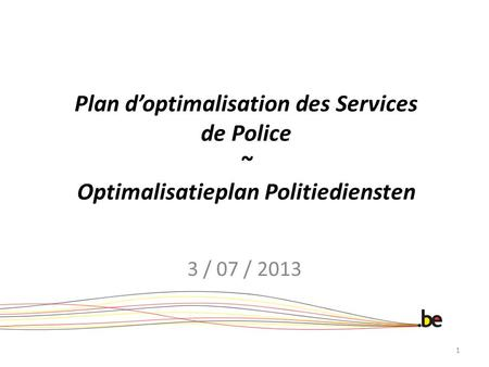 Plan d'optimalisation des Services de Police ~ Optimalisatieplan Politiediensten 3 / 07 / 2013.
