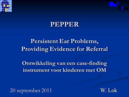 PEPPER Persistent Ear Problems, Providing Evidence for Referral Ontwikkeling van een case-finding instrument voor kinderen met OM 20 september 2011 W.