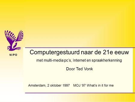 N I P ON I P O Door Ted Vonk Computergestuurd naar de 21e eeuw met multi-media pc's, Internet en spraakherkenning Amsterdam, 2 oktober 1997MOJ '97 What's.