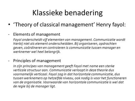 Klassieke benadering 'Theory of classical management' Henry fayol: -Elements of management Fayol onderscheidt vijf elementen van management. Communicatie.