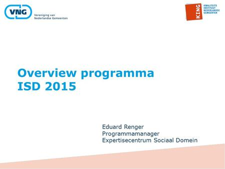 Overview programma ISD 2015 Eduard Renger Programmamanager Expertisecentrum Sociaal Domein.