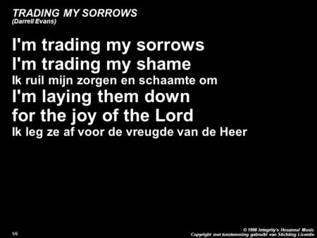 Copyright met toestemming gebruikt van Stichting Licentie © 1998 Integrity's Hosanna! Music 1/6 TRADING MY SORROWS (Darrell Evans) I'm trading my sorrows.