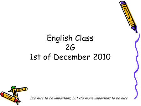 English Class 2G 1st of December 2010 It's nice to be important, but it's more important to be nice.