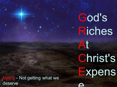 Grace Kerst God's Riches At Christ's Expens e Mercy - Not getting what we deserve Grace - Getting what we don't deserve.