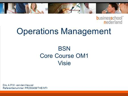 Operations Management BSN Core Course OM1 Visie Drs. A.P.M. van den Heuvel Referentienummer: PR250408/THE/MTr.