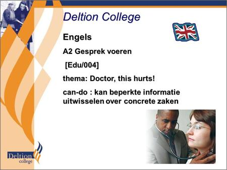 Deltion College Engels A2 Gesprek voeren [Edu/004] [Edu/004] thema: Doctor, this hurts! can-do : kan beperkte informatie uitwisselen over concrete zaken.