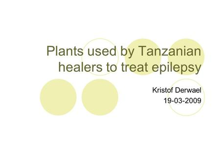 Plants used by Tanzanian healers to treat epilepsy Kristof Derwael 19-03-2009.