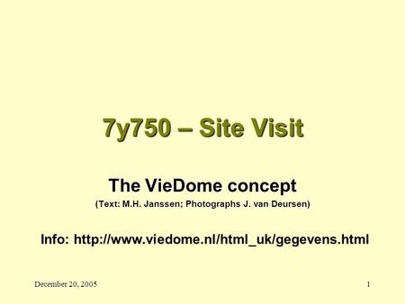 December 20, 20051 7y750 – Site Visit The VieDome concept (Text: M.H. Janssen; Photographs J. van Deursen) Info: