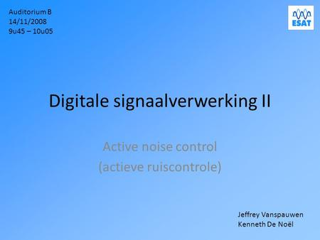 Digitale signaalverwerking II Active noise control (actieve ruiscontrole) Auditorium B 14/11/2008 9u45 – 10u05 Jeffrey Vanspauwen Kenneth De Noël.