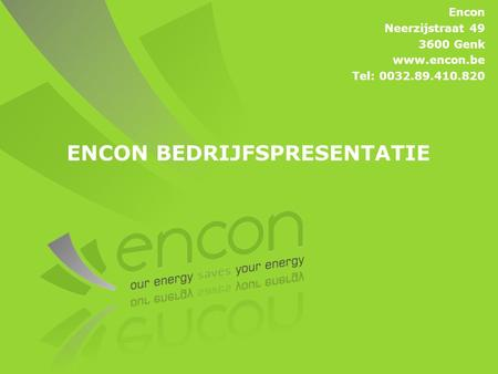 ENCON BEDRIJFSPRESENTATIE Encon Neerzijstraat 49 3600 Genk www.encon.be Tel: 0032.89.410.820.