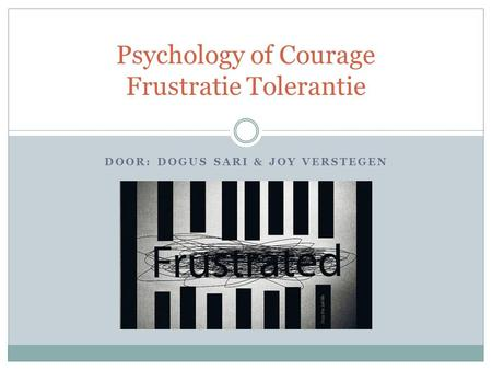 DOOR: DOGUS SARI & JOY VERSTEGEN Psychology of Courage Frustratie Tolerantie.