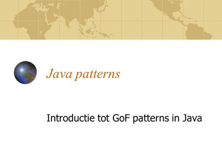 Java patterns Introductie tot GoF patterns in Java.