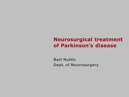 Neurosurgical treatment of Parkinson's disease Bart Nuttin Dept. of Neurosurgery.