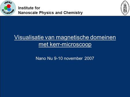Institute for Nanoscale Physics and Chemistry Visualisatie van magnetische domeinen met kerr-microscoop Nano Nu 9-10 november 2007.