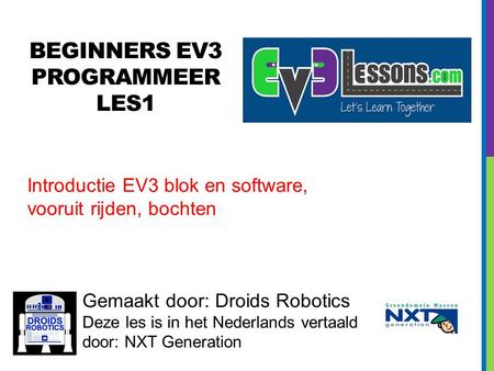 BEGINNERS EV3 PROGRAMMEER LES1 Gemaakt door: Droids Robotics Deze les is in het Nederlands vertaald door: NXT Generation Introductie EV3 blok en software,