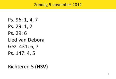 Ps. 96: 1, 4, 7 Ps. 29: 1, 2 Ps. 29: 6 Lied van Debora Gez. 431: 6, 7 Ps. 147: 4, 5 Richteren 5 (HSV) 1 Zondag 5 november 2012.
