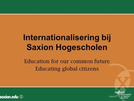 Internationalisering bij Saxion Hogescholen Education for our common future Educating global citizens.