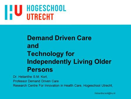 Demand Driven Care and Technology for Independently Living Older Persons Dr. Helianthe S.M. Kort, Professor Demand Driven Care Research Centre For Innovation.