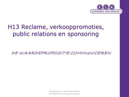 H13 Reclame, verkooppromoties, public relations en sponsoring Marketing, een reallife-perspectief © 2008 Pearson Education Benelux DE WAARDEPROPOSITIE.