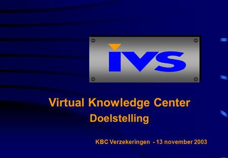 Virtual Knowledge Center Doelstelling KBC Verzekeringen - 13 november 2003.