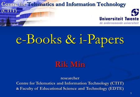 1 e-Books & i-Papers Rik Min researcher Centre for Telematics and Information Technology (CTIT) & Faculty of Educational Science and Technology (EDTE)