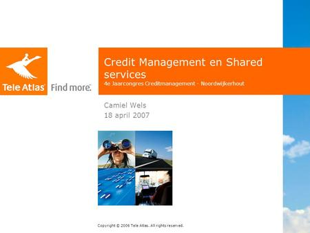 Copyright © 2006 Tele Atlas. All rights reserved. Credit Management en Shared services 4e Jaarcongres Creditmanagement - Noordwijkerhout Camiel Wels 18.
