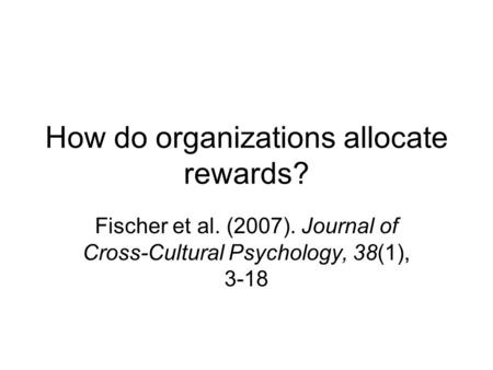 How do organizations allocate rewards? Fischer et al. (2007). Journal of Cross-Cultural Psychology, 38(1), 3-18.