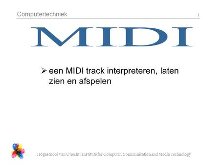 Computertechniek Hogeschool van Utrecht / Institute for Computer, Communication and Media Technology 1  een MIDI track interpreteren, laten zien en afspelen.