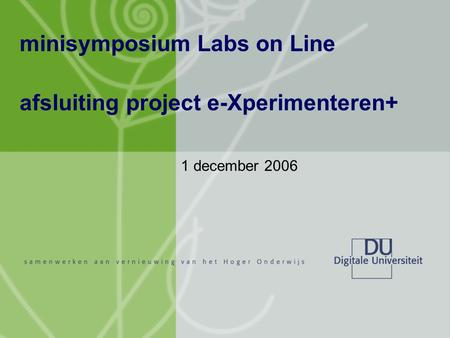 Minisymposium Labs on Line afsluiting project e-Xperimenteren+ 1 december 2006.