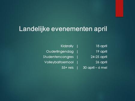 Landelijke evenementen april Kidzrally|18 april Ouderlingendag|19 april Studentencongres|24-25 april Volleybaltoernooi|26 april 55+ reis|30 april – 6 mei.