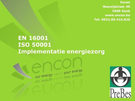 EN 16001 ISO 50001 Implementatie energiezorg Encon Neerzijstraat 49 3600 Genk www.encon.be Tel: 0032.89.410.820.