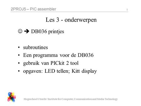 2PROJ5 – PIC assembler Hogeschool Utrecht / Institute for Computer, Communication and Media Technology 1 Les 3 - onderwerpen  DB036 printjes subroutines.