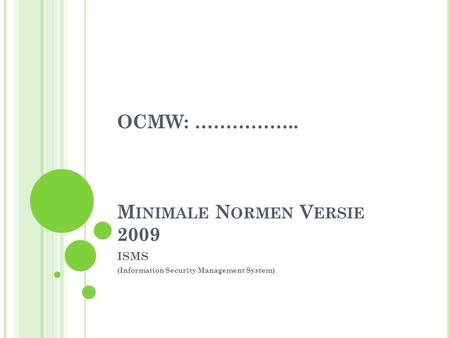 M INIMALE N ORMEN V ERSIE 2009 ISMS (Information Security Management System) OCMW: ……………..