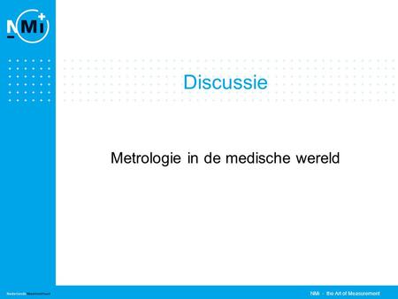 NMi - the Art of Measurement Discussie Metrologie in de medische wereld.