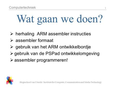 Computertechniek Hogeschool van Utrecht / Institute for Computer, Communication and Media Technology 1  herhaling ARM assembler instructies  assembler.