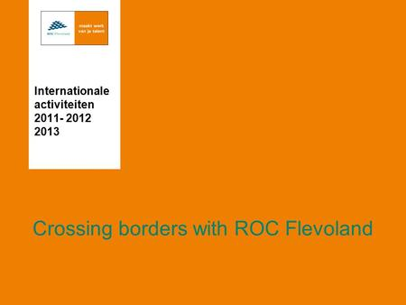 Crossing borders with ROC Flevoland Internationale activiteiten 2011- 2012 2013.