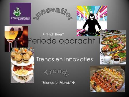 "Periode opdracht 1 Trends en innovaties ""Friends for Friends""   ""High Beer"""