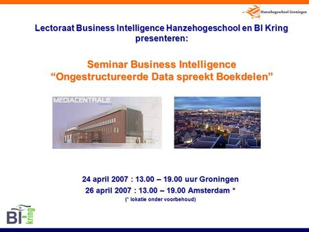 "Lectoraat Business Intelligence Hanzehogeschool en BI Kring presenteren: Seminar Business Intelligence ""Ongestructureerde Data spreekt Boekdelen"" 24 april."