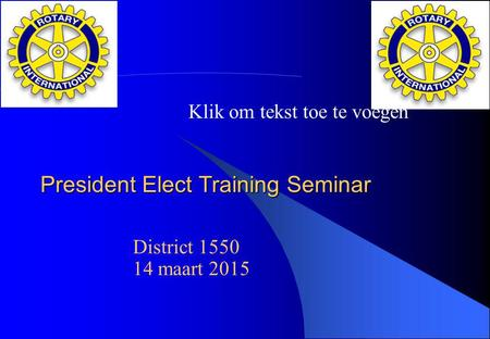 Klik om tekst toe te voegen President Elect Training Seminar District 1550 14 maart 2015.