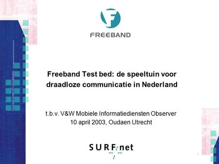 1 Freeband Test bed: de speeltuin voor draadloze communicatie in Nederland t.b.v. V&W Mobiele Informatiediensten Observer 10 april 2003, Oudaen Utrecht.