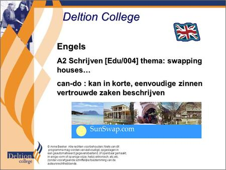 Deltion College Engels A2 Schrijven [Edu/004] thema: swapping houses… can-do : kan in korte, eenvoudige zinnen vertrouwde zaken beschrijven © Anne Beeker.