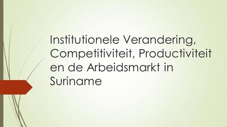 Institutionele Verandering, Competitiviteit, Productiviteit en de Arbeidsmarkt in Suriname.