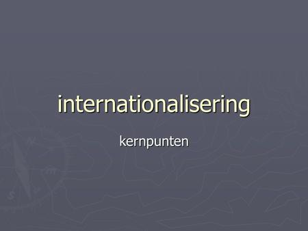 "Internationalisering kernpunten. internationalisering ► Verbondenheid met de ""wereld"".  Via de media  Internet  Satelliet  Via verdragen  Instanties:"