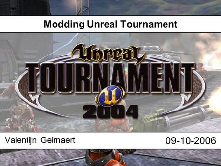 Modding Unreal Tournament Valentijn Geirnaert 09-10-2006.