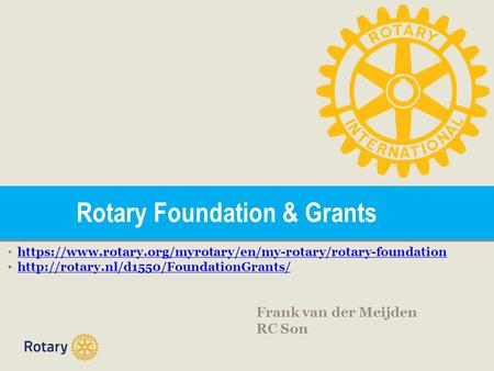 Rotary Foundation & Grants https://www.rotary.org/myrotary/en/my-rotary/rotary-foundation  Frank van der Meijden.