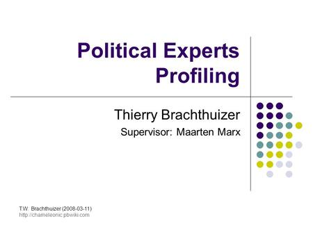 Political Experts Profiling Thierry Brachthuizer Supervisor: Maarten Marx T.W. Brachthuizer (2008-03-11)