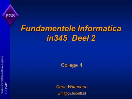 T U Delft Parallel and Distributed Systems group PGS Fundamentele Informatica in345 Deel 2 College 4 Cees Witteveen